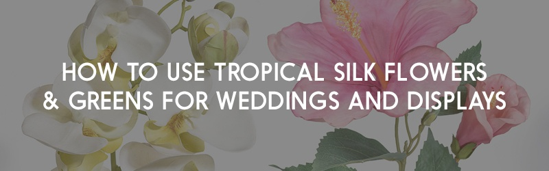 How to Use Tropical Silk Flowers and Greens for Weddings and Displays
